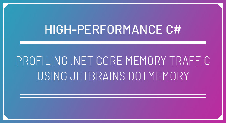 Profiling  NET Core Memory Traffic using JetBrains dotMemory