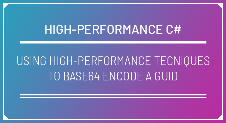 Using High-Performance Techniques to Base64 Encode a GUID